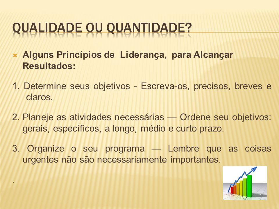  Alguns Princípios de Liderança, para Alcançar Resultados: 1. Determine seus objetivos - Escreva-os, precisos, breves e claros. 2.Planeje as atividad