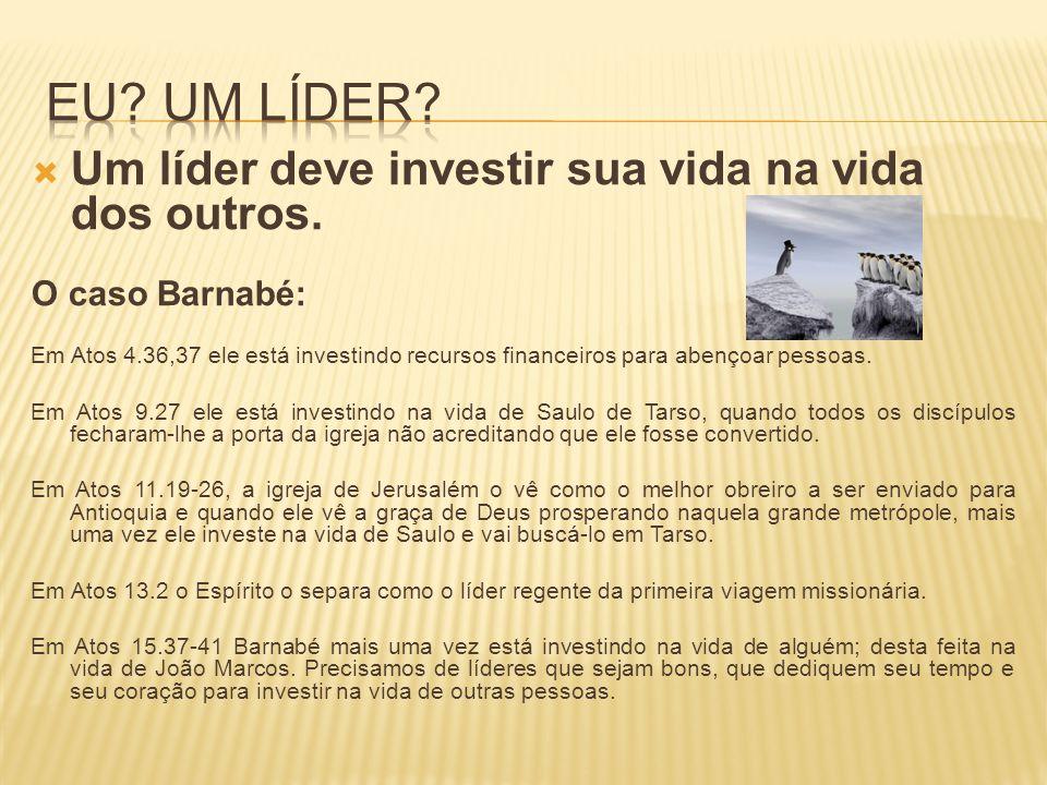  Um líder deve investir sua vida na vida dos outros. O caso Barnabé: Em Atos 4.36,37 ele está investindo recursos financeiros para abençoar pessoas.