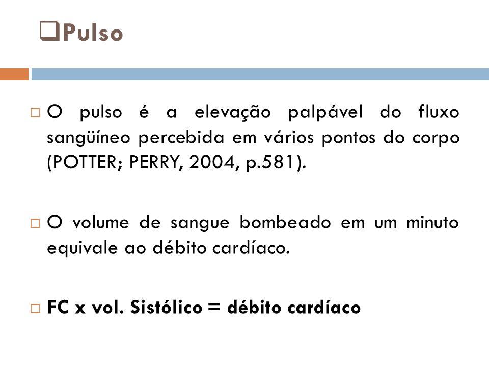  Pulso  O pulso é a elevação palpável do fluxo sangüíneo percebida em vários pontos do corpo (POTTER; PERRY, 2004, p.581).  O volume de sangue bomb