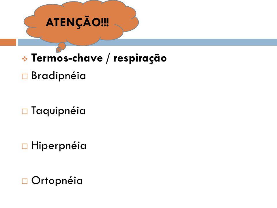  Termos-chave / respiração  Bradipnéia  Taquipnéia  Hiperpnéia  Ortopnéia ATENÇÃO!!!