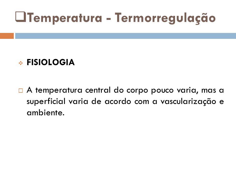  Temperatura - Termorregulação  FISIOLOGIA  A temperatura central do corpo pouco varia, mas a superficial varia de acordo com a vascularização e ambiente.
