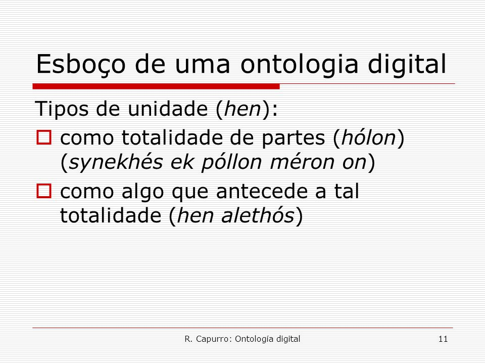 R. Capurro: Ontología digital11 Esboço de uma ontologia digital Tipos de unidade (hen):  como totalidade de partes (hólon) (synekhés ek póllon méron