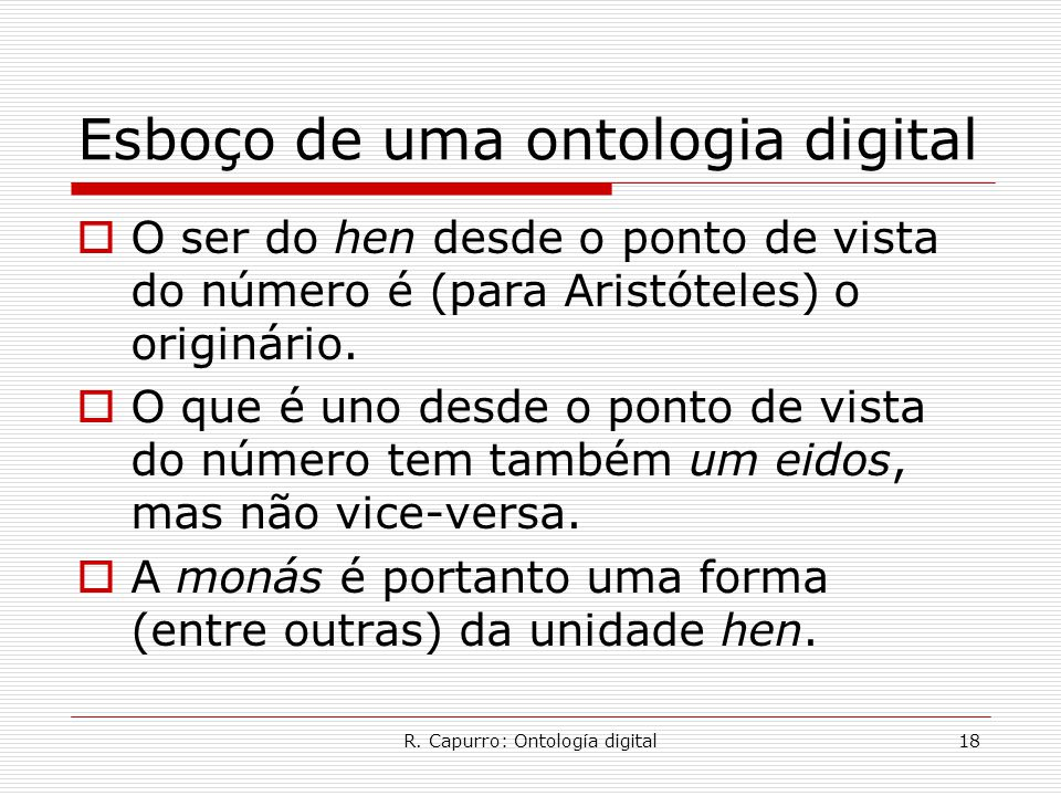 R. Capurro: Ontología digital18 Esboço de uma ontologia digital  O ser do hen desde o ponto de vista do número é (para Aristóteles) o originário.  O