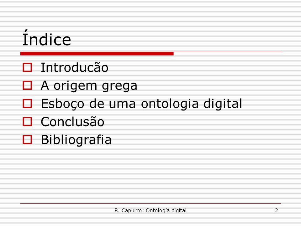 R. Capurro: Ontología digital2 Índice  Introducão  A origem grega  Esboço de uma ontologia digital  Conclusão  Bibliografia