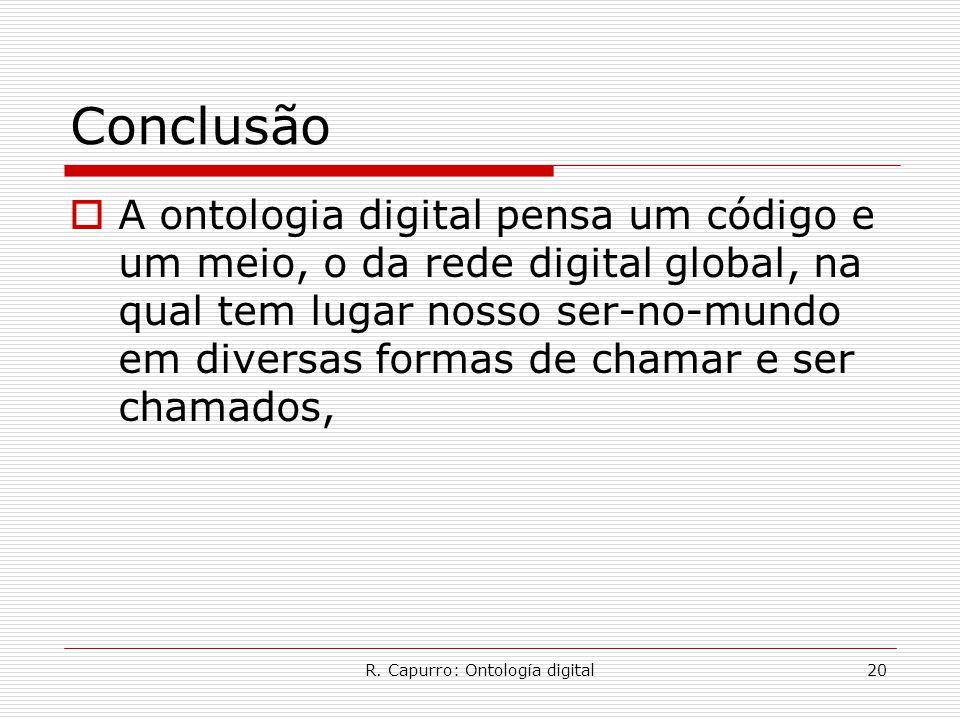 R. Capurro: Ontología digital20 Conclusão  A ontologia digital pensa um código e um meio, o da rede digital global, na qual tem lugar nosso ser-no-mu