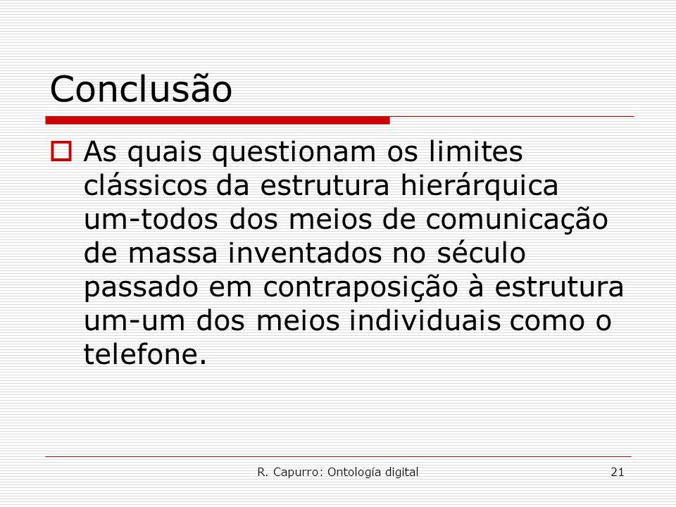 R. Capurro: Ontología digital21 Conclusão  As quais questionam os limites clássicos da estrutura hierárquica um-todos dos meios de comunicação de mas