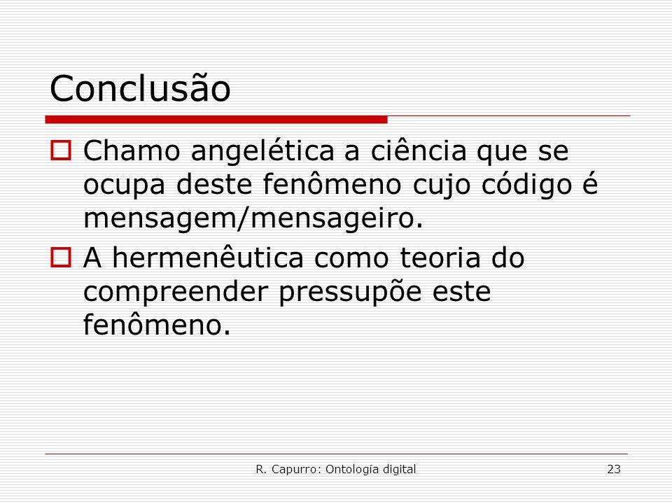 R. Capurro: Ontología digital23 Conclusão  Chamo angelética a ciência que se ocupa deste fenômeno cujo código é mensagem/mensageiro.  A hermenêutica