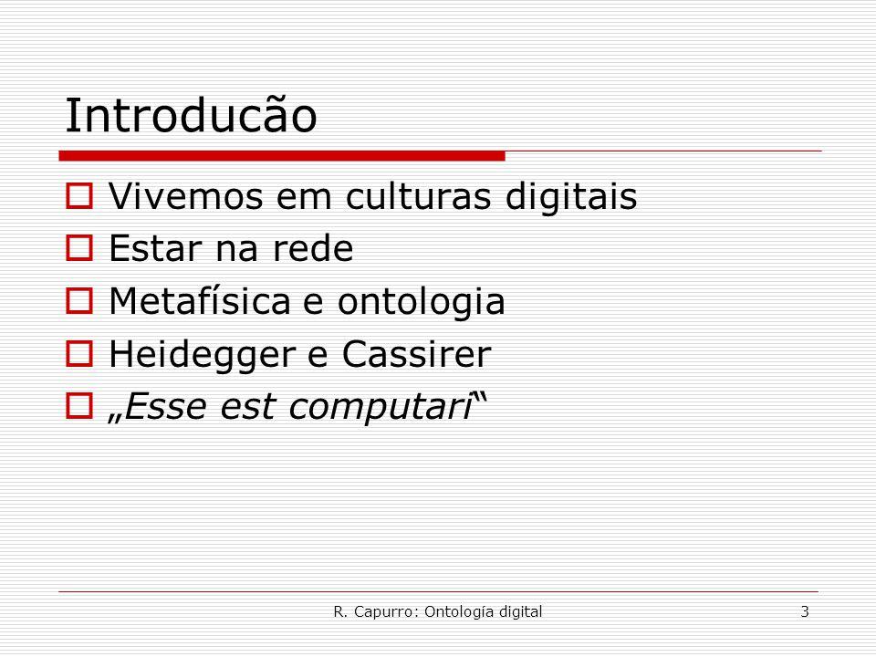 """R. Capurro: Ontología digital3 Introducão  Vivemos em culturas digitais  Estar na rede  Metafísica e ontologia  Heidegger e Cassirer  """"Esse est c"""