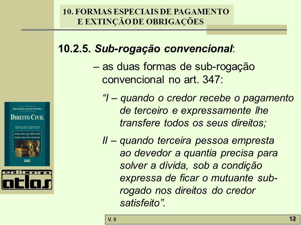 V. II 12 10. FORMAS ESPECIAIS DE PAGAMENTO E EXTINÇÃO DE OBRIGAÇÕES 10.2.5. Sub-rogação convencional: – as duas formas de sub-rogação convencional no