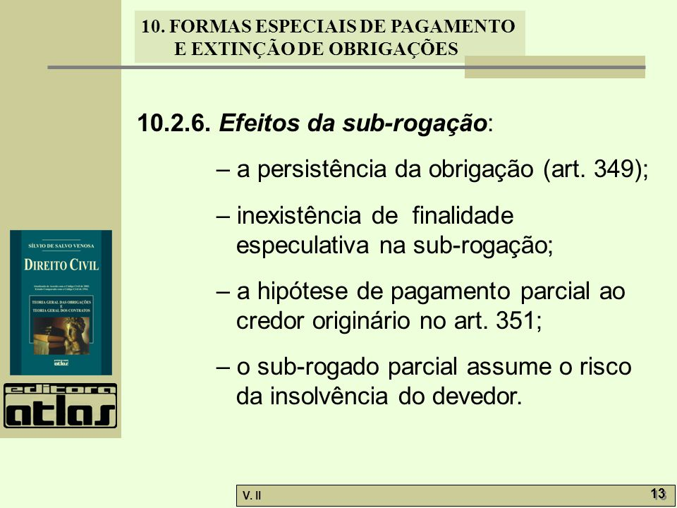 V. II 13 10. FORMAS ESPECIAIS DE PAGAMENTO E EXTINÇÃO DE OBRIGAÇÕES 10.2.6. Efeitos da sub-rogação: – a persistência da obrigação (art. 349); – inexis