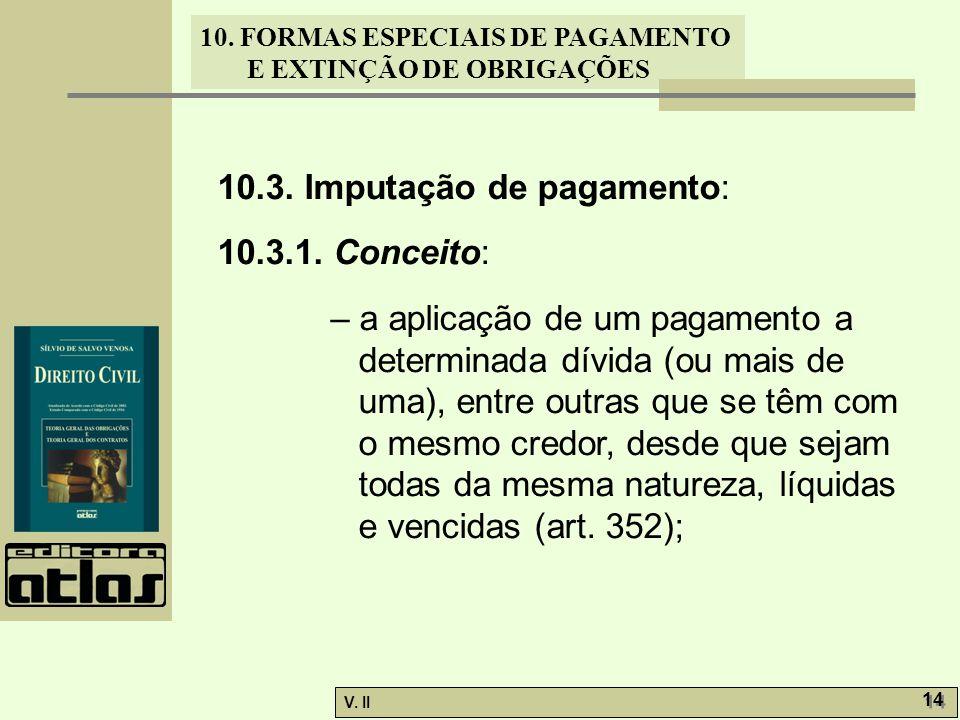 V. II 14 10. FORMAS ESPECIAIS DE PAGAMENTO E EXTINÇÃO DE OBRIGAÇÕES 10.3. Imputação de pagamento: 10.3.1. Conceito: – a aplicação de um pagamento a de