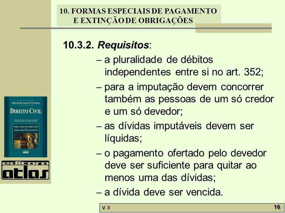 V. II 16 10. FORMAS ESPECIAIS DE PAGAMENTO E EXTINÇÃO DE OBRIGAÇÕES 10.3.2. Requisitos: – a pluralidade de débitos independentes entre si no art. 352;
