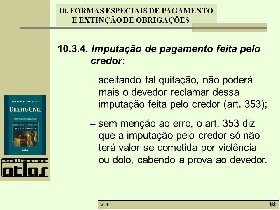 V. II 18 10. FORMAS ESPECIAIS DE PAGAMENTO E EXTINÇÃO DE OBRIGAÇÕES 10.3.4. Imputação de pagamento feita pelo credor: – aceitando tal quitação, não po