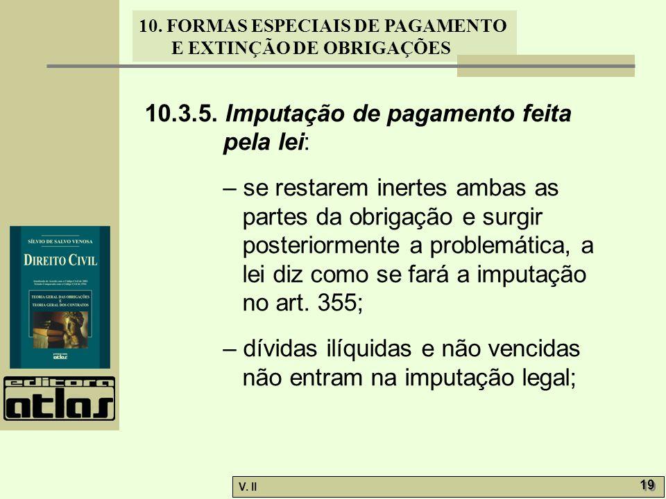 V. II 19 10. FORMAS ESPECIAIS DE PAGAMENTO E EXTINÇÃO DE OBRIGAÇÕES 10.3.5. Imputação de pagamento feita pela lei: – se restarem inertes ambas as part
