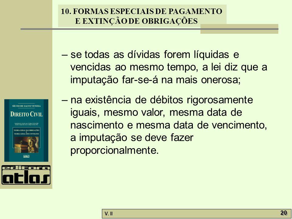 V. II 20 10. FORMAS ESPECIAIS DE PAGAMENTO E EXTINÇÃO DE OBRIGAÇÕES – se todas as dívidas forem líquidas e vencidas ao mesmo tempo, a lei diz que a im