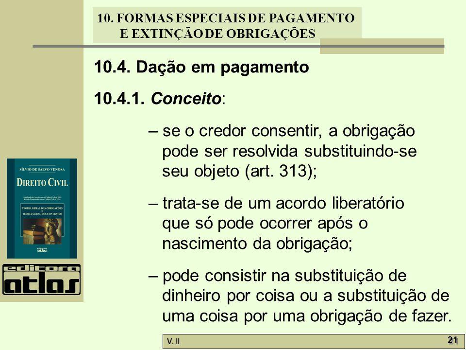 V. II 21 10. FORMAS ESPECIAIS DE PAGAMENTO E EXTINÇÃO DE OBRIGAÇÕES 10.4. Dação em pagamento 10.4.1. Conceito: – se o credor consentir, a obrigação po