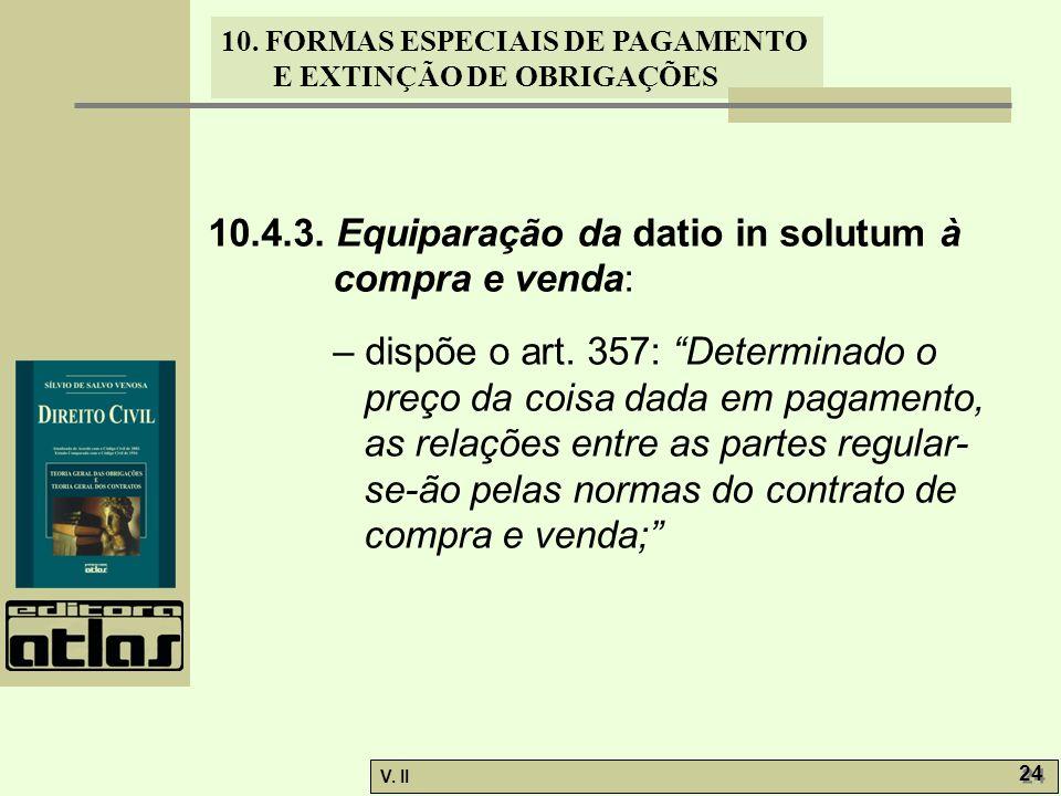"""V. II 24 10. FORMAS ESPECIAIS DE PAGAMENTO E EXTINÇÃO DE OBRIGAÇÕES 10.4.3. Equiparação da datio in solutum à compra e venda: – dispõe o art. 357: """"De"""