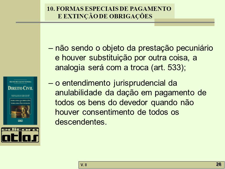 V. II 26 10. FORMAS ESPECIAIS DE PAGAMENTO E EXTINÇÃO DE OBRIGAÇÕES – não sendo o objeto da prestação pecuniário e houver substituição por outra coisa