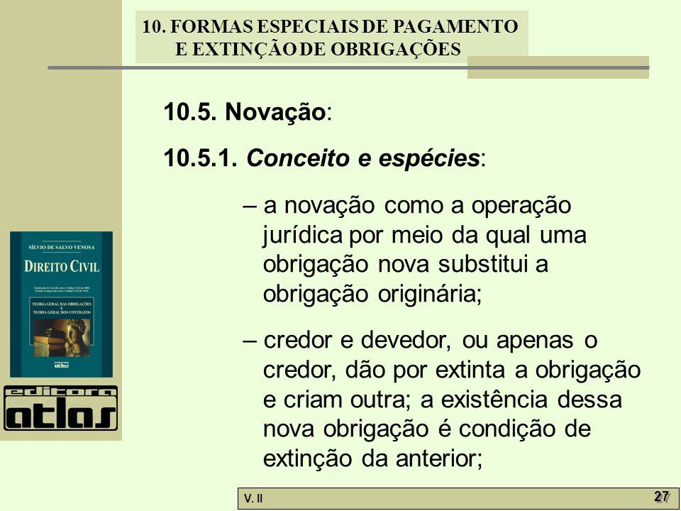 V. II 27 10. FORMAS ESPECIAIS DE PAGAMENTO E EXTINÇÃO DE OBRIGAÇÕES 10.5. Novação: 10.5.1. Conceito e espécies: – a novação como a operação jurídica p