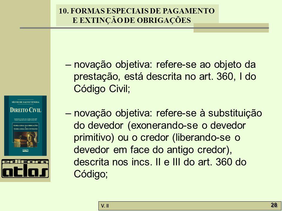 V. II 28 10. FORMAS ESPECIAIS DE PAGAMENTO E EXTINÇÃO DE OBRIGAÇÕES – novação objetiva: refere-se ao objeto da prestação, está descrita no art. 360, I