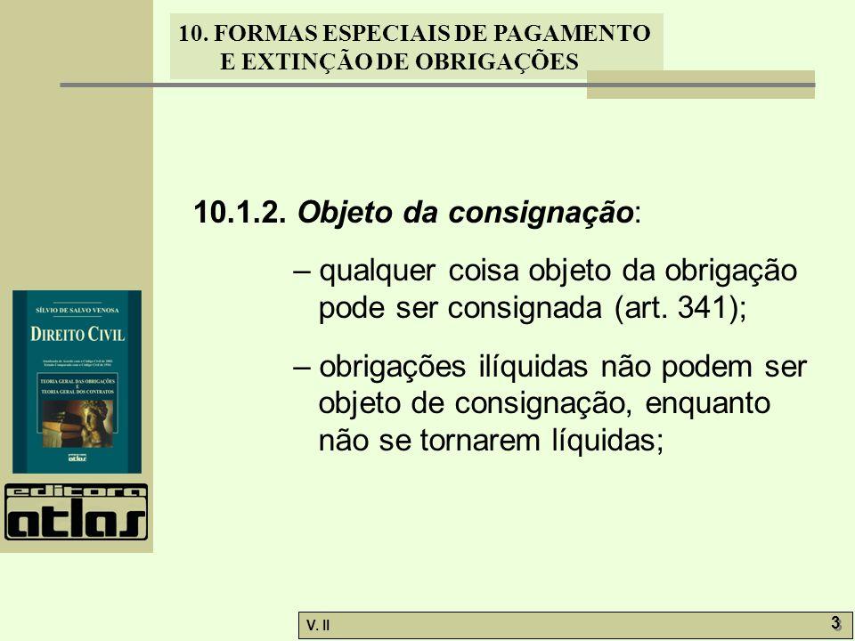 V. II 3 3 10. FORMAS ESPECIAIS DE PAGAMENTO E EXTINÇÃO DE OBRIGAÇÕES 10.1.2. Objeto da consignação: – qualquer coisa objeto da obrigação pode ser cons