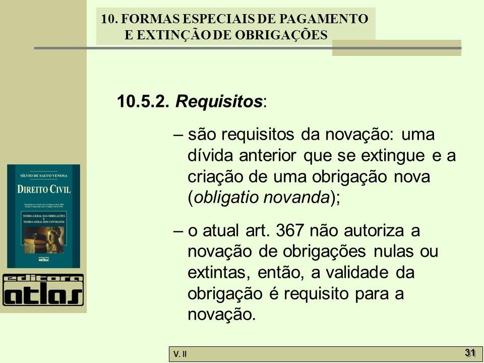 V. II 31 10. FORMAS ESPECIAIS DE PAGAMENTO E EXTINÇÃO DE OBRIGAÇÕES 10.5.2. Requisitos: – são requisitos da novação: uma dívida anterior que se exting