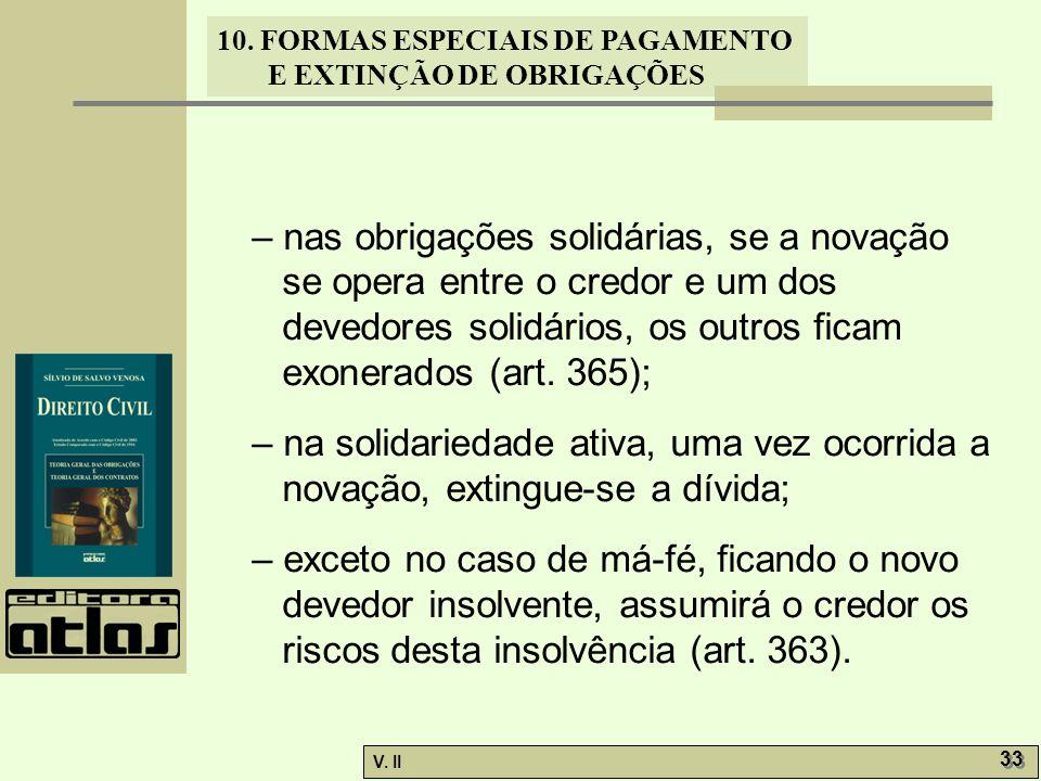 V. II 33 10. FORMAS ESPECIAIS DE PAGAMENTO E EXTINÇÃO DE OBRIGAÇÕES – nas obrigações solidárias, se a novação se opera entre o credor e um dos devedor
