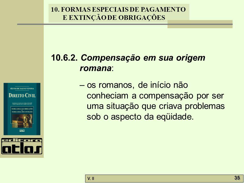 V. II 35 10. FORMAS ESPECIAIS DE PAGAMENTO E EXTINÇÃO DE OBRIGAÇÕES 10.6.2. Compensação em sua origem romana: – os romanos, de início não conheciam a