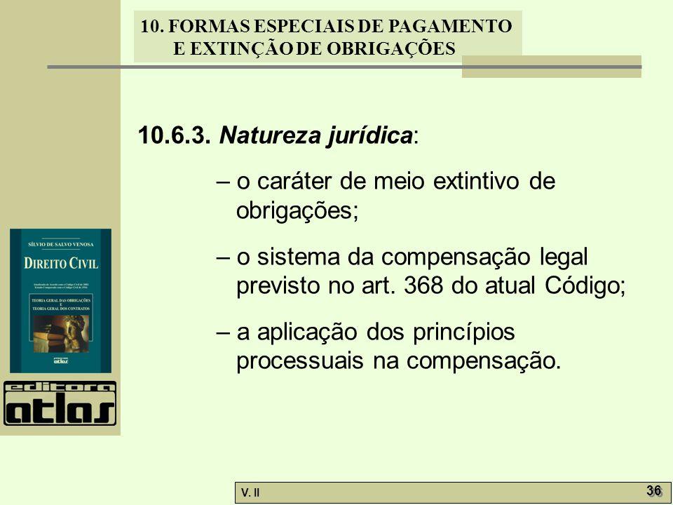 V. II 36 10. FORMAS ESPECIAIS DE PAGAMENTO E EXTINÇÃO DE OBRIGAÇÕES 10.6.3. Natureza jurídica: – o caráter de meio extintivo de obrigações; – o sistem