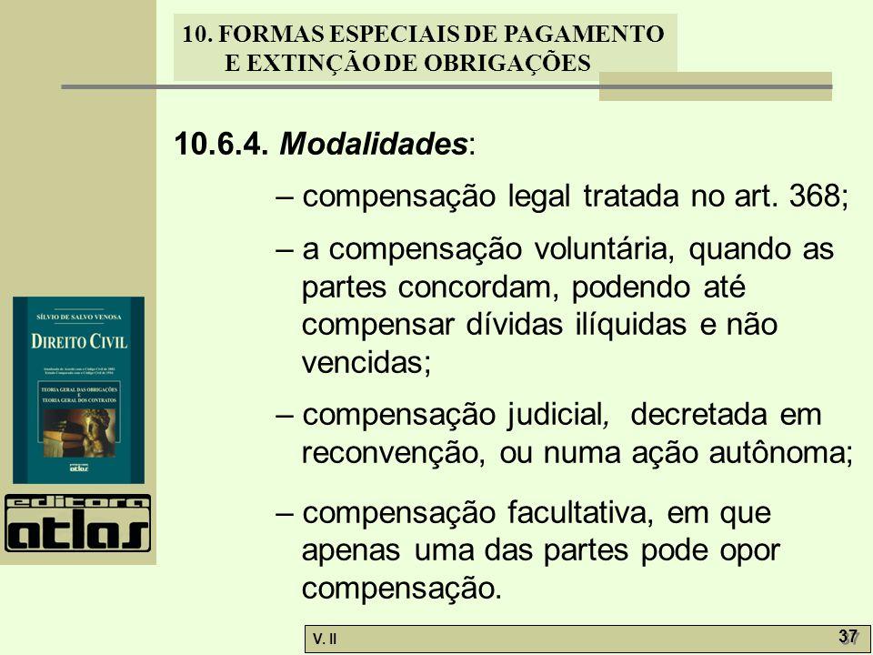V. II 37 10. FORMAS ESPECIAIS DE PAGAMENTO E EXTINÇÃO DE OBRIGAÇÕES 10.6.4. Modalidades: – compensação legal tratada no art. 368; – a compensação volu