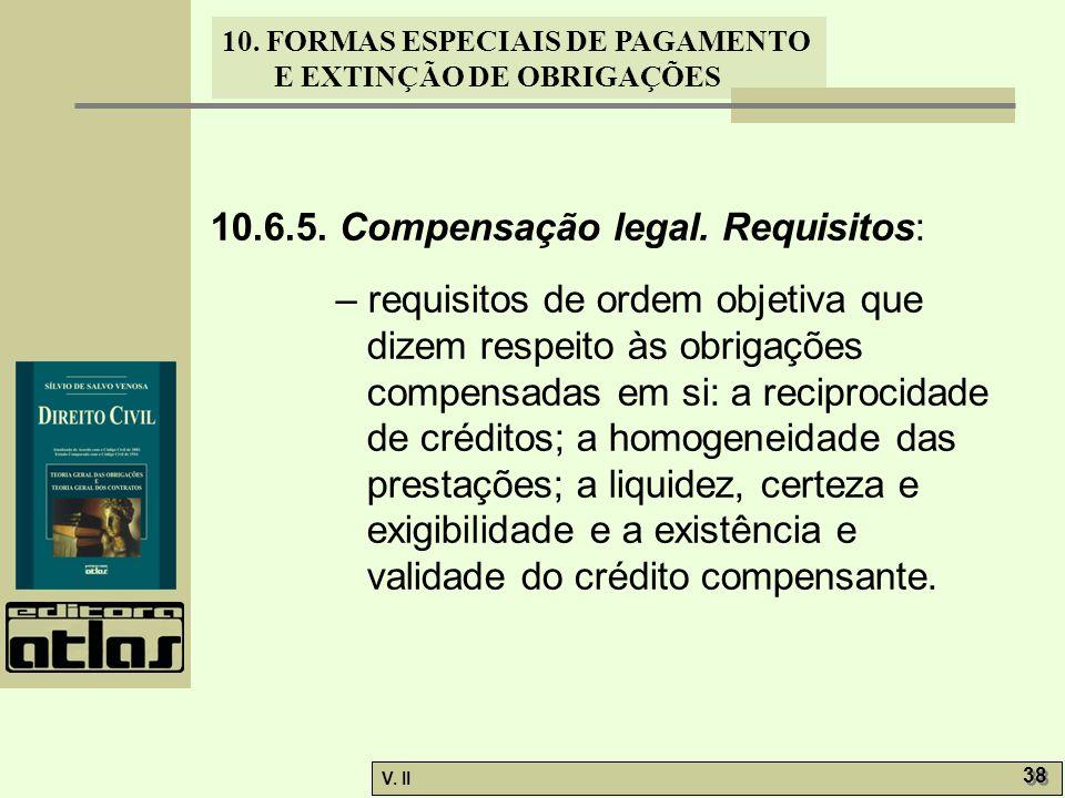 V. II 38 10. FORMAS ESPECIAIS DE PAGAMENTO E EXTINÇÃO DE OBRIGAÇÕES 10.6.5. Compensação legal. Requisitos: – requisitos de ordem objetiva que dizem re