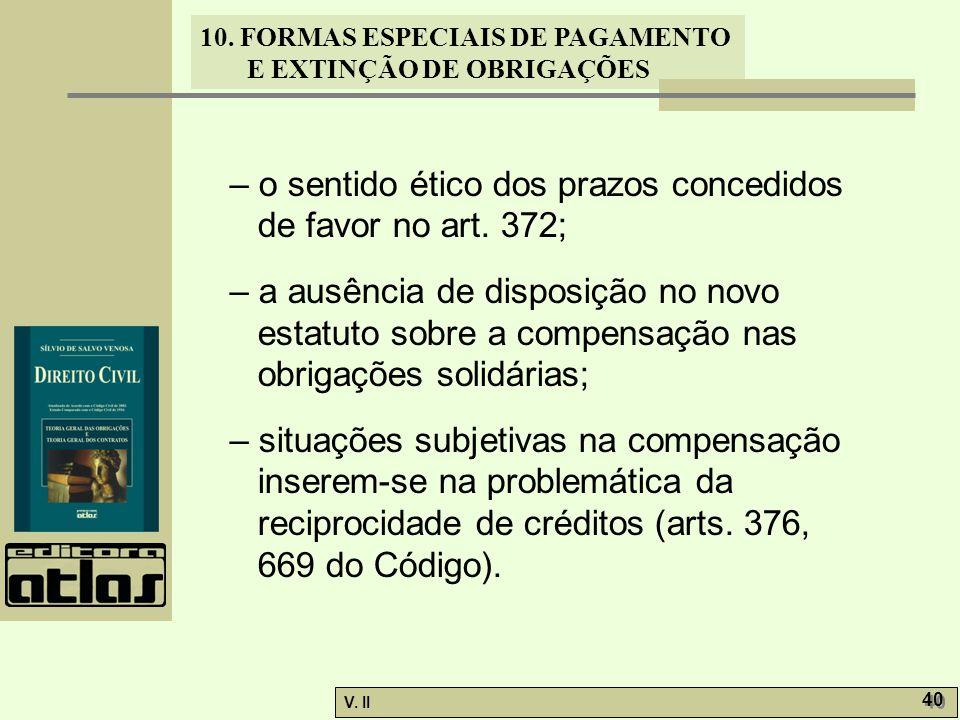 V. II 40 10. FORMAS ESPECIAIS DE PAGAMENTO E EXTINÇÃO DE OBRIGAÇÕES – o sentido ético dos prazos concedidos de favor no art. 372; – a ausência de disp