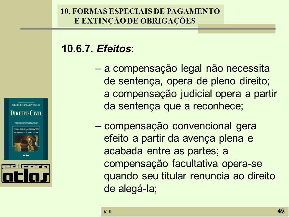 V. II 45 10. FORMAS ESPECIAIS DE PAGAMENTO E EXTINÇÃO DE OBRIGAÇÕES 10.6.7. Efeitos: – a compensação legal não necessita de sentença, opera de pleno d