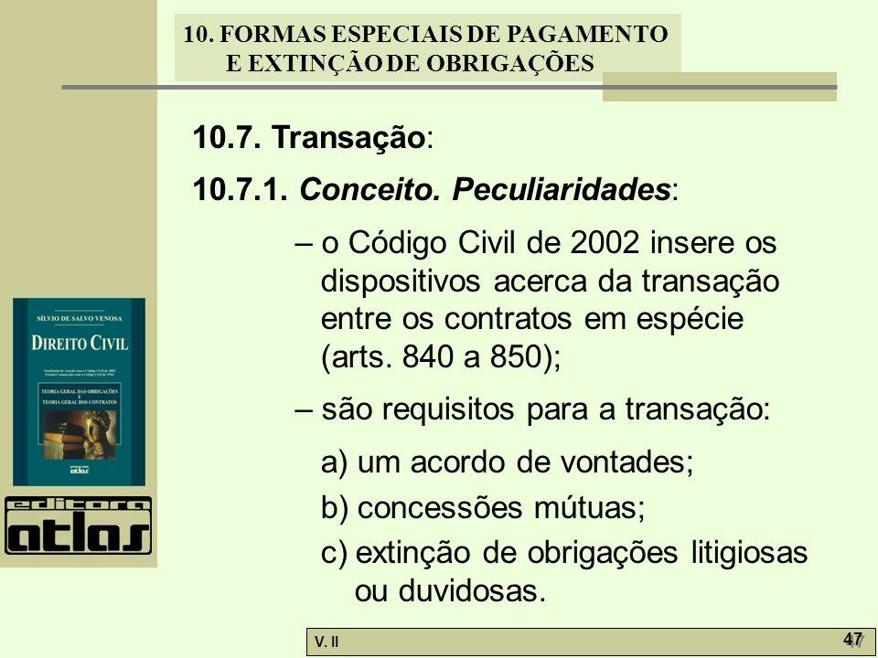 V. II 47 10. FORMAS ESPECIAIS DE PAGAMENTO E EXTINÇÃO DE OBRIGAÇÕES 10.7. Transação: 10.7.1. Conceito. Peculiaridades: – o Código Civil de 2002 insere