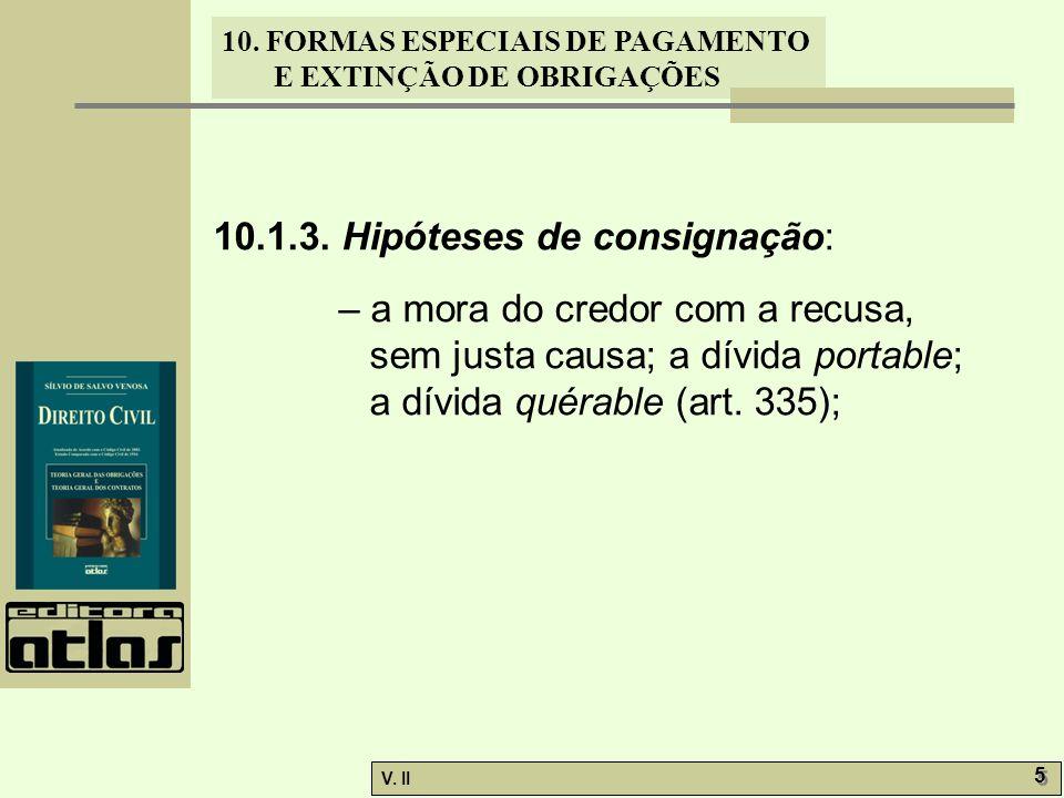 V. II 5 5 10. FORMAS ESPECIAIS DE PAGAMENTO E EXTINÇÃO DE OBRIGAÇÕES 10.1.3. Hipóteses de consignação: – a mora do credor com a recusa, sem justa caus