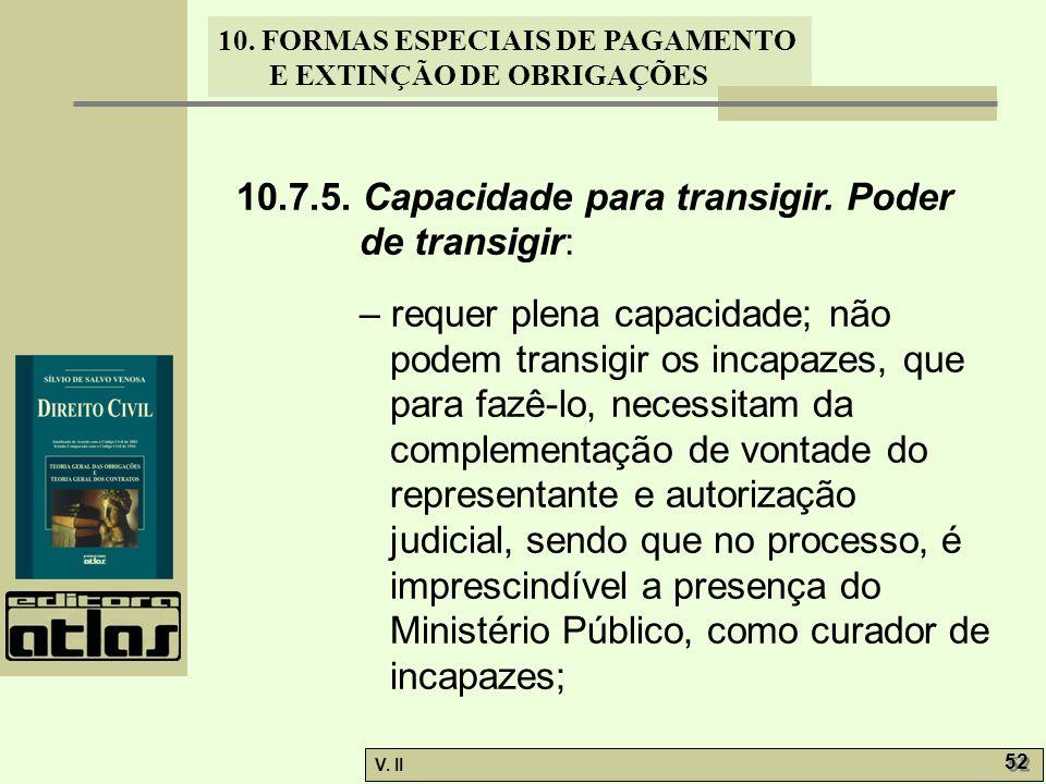 V. II 52 10. FORMAS ESPECIAIS DE PAGAMENTO E EXTINÇÃO DE OBRIGAÇÕES 10.7.5. Capacidade para transigir. Poder de transigir: – requer plena capacidade;