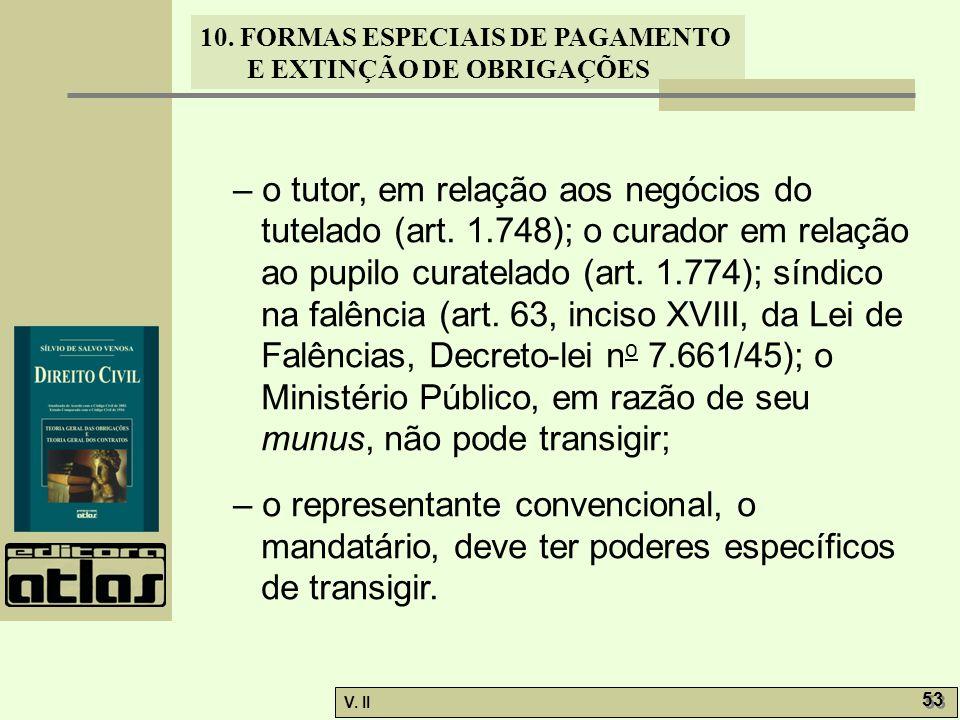 V. II 53 10. FORMAS ESPECIAIS DE PAGAMENTO E EXTINÇÃO DE OBRIGAÇÕES – o tutor, em relação aos negócios do tutelado (art. 1.748); o curador em relação