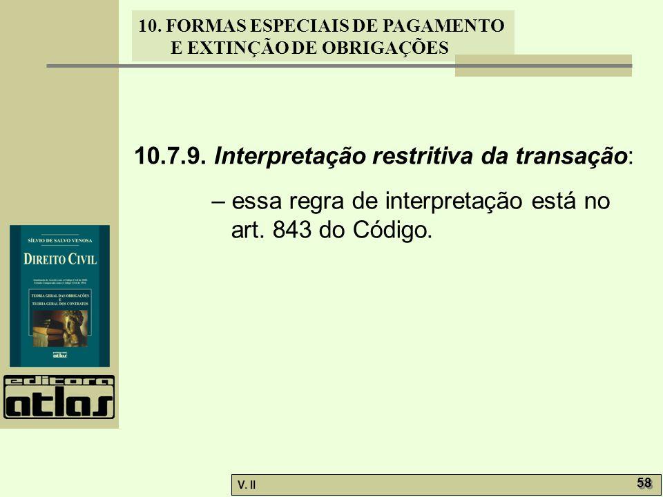V. II 58 10. FORMAS ESPECIAIS DE PAGAMENTO E EXTINÇÃO DE OBRIGAÇÕES 10.7.9. Interpretação restritiva da transação: – essa regra de interpretação está