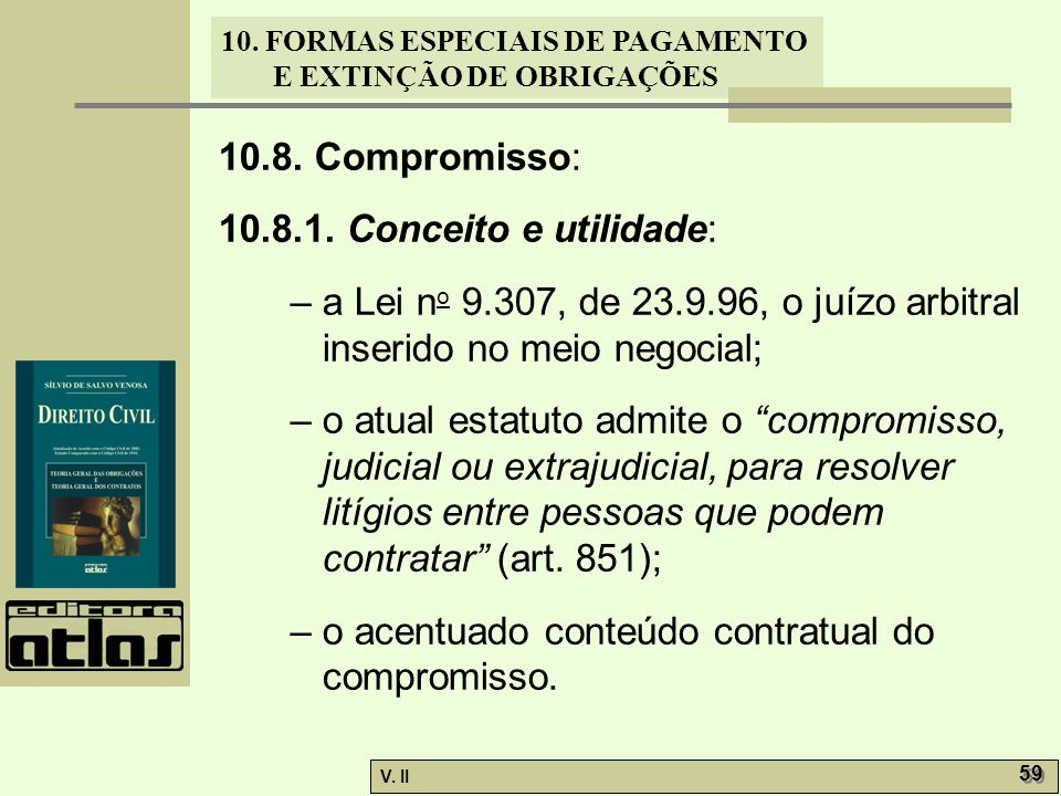 V. II 59 10. FORMAS ESPECIAIS DE PAGAMENTO E EXTINÇÃO DE OBRIGAÇÕES 10.8. Compromisso: 10.8.1. Conceito e utilidade: – a Lei n o 9.307, de 23.9.96, o
