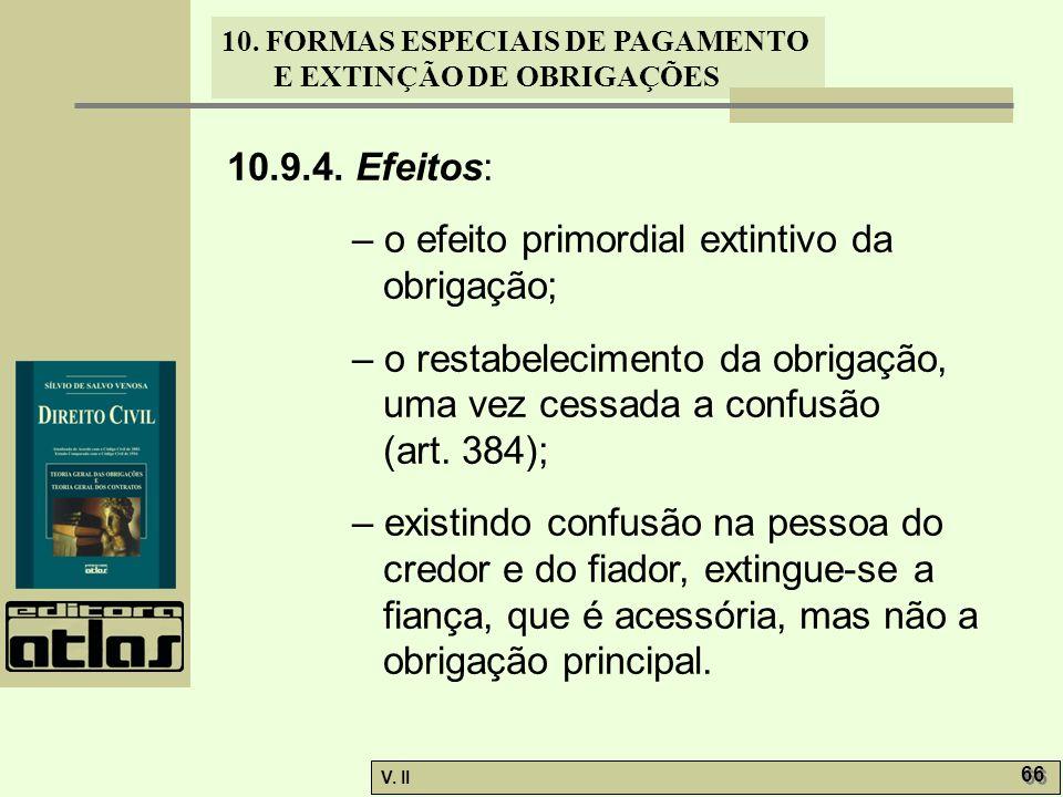V. II 66 10. FORMAS ESPECIAIS DE PAGAMENTO E EXTINÇÃO DE OBRIGAÇÕES 10.9.4. Efeitos: – o efeito primordial extintivo da obrigação; – o restabeleciment