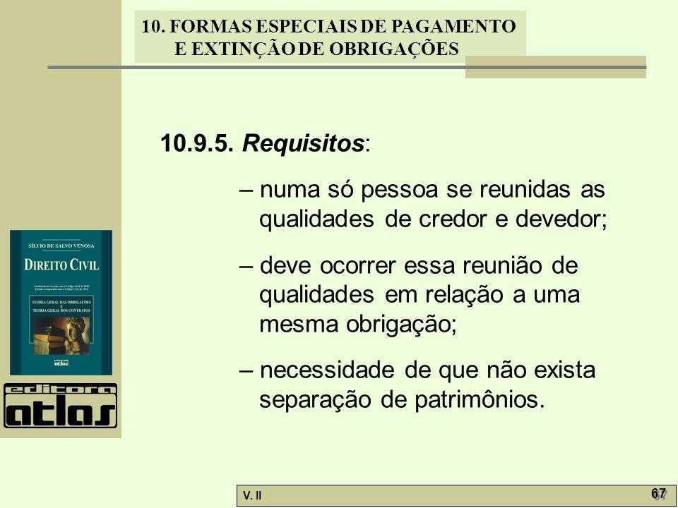 V. II 67 10. FORMAS ESPECIAIS DE PAGAMENTO E EXTINÇÃO DE OBRIGAÇÕES 10.9.5. Requisitos: – numa só pessoa se reunidas as qualidades de credor e devedor