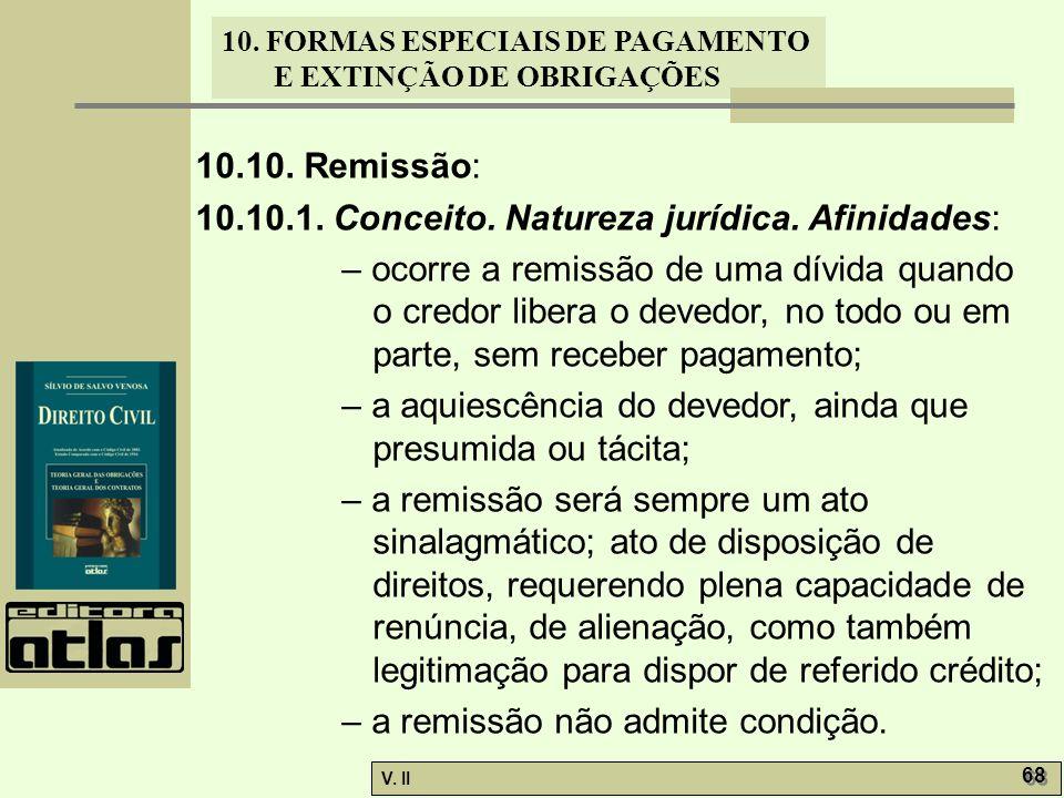 V. II 68 10. FORMAS ESPECIAIS DE PAGAMENTO E EXTINÇÃO DE OBRIGAÇÕES 10.10. Remissão: 10.10.1. Conceito. Natureza jurídica. Afinidades: – ocorre a remi