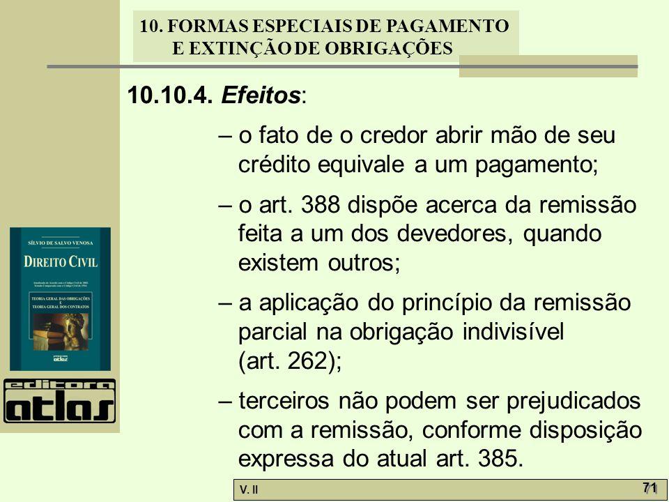 V. II 71 10. FORMAS ESPECIAIS DE PAGAMENTO E EXTINÇÃO DE OBRIGAÇÕES 10.10.4. Efeitos: – o fato de o credor abrir mão de seu crédito equivale a um paga