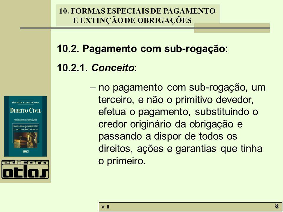 V. II 8 8 10. FORMAS ESPECIAIS DE PAGAMENTO E EXTINÇÃO DE OBRIGAÇÕES 10.2. Pagamento com sub-rogação: 10.2.1. Conceito: – no pagamento com sub-rogação