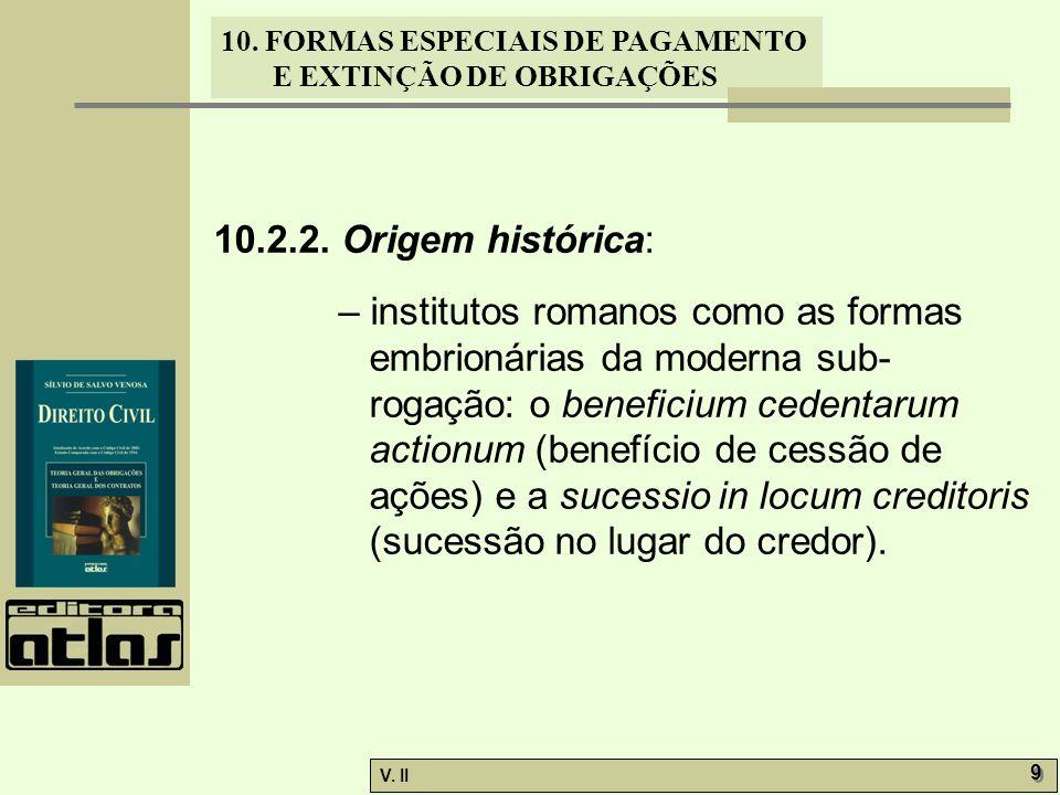 V. II 9 9 10. FORMAS ESPECIAIS DE PAGAMENTO E EXTINÇÃO DE OBRIGAÇÕES 10.2.2. Origem histórica: – institutos romanos como as formas embrionárias da mod