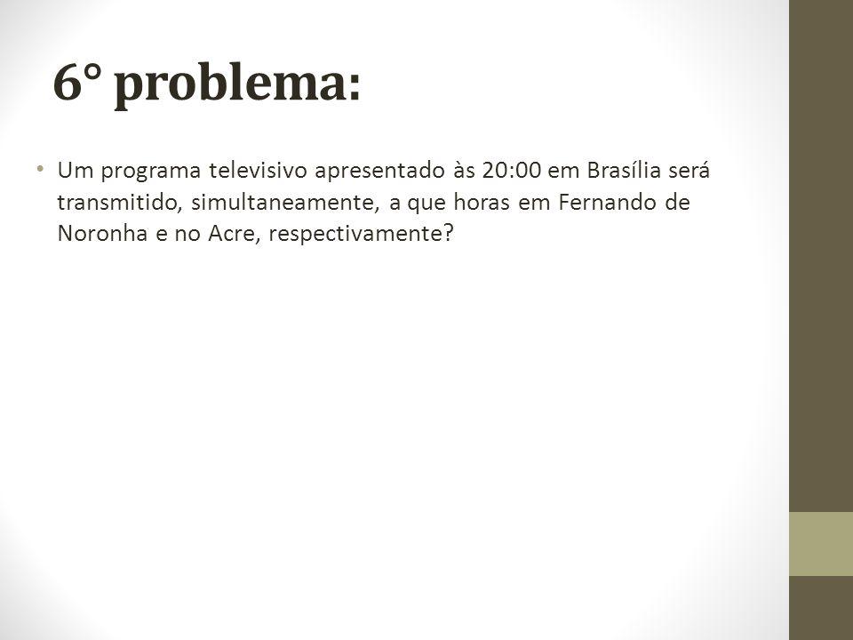 6° problema: Um programa televisivo apresentado às 20:00 em Brasília será transmitido, simultaneamente, a que horas em Fernando de Noronha e no Acre,