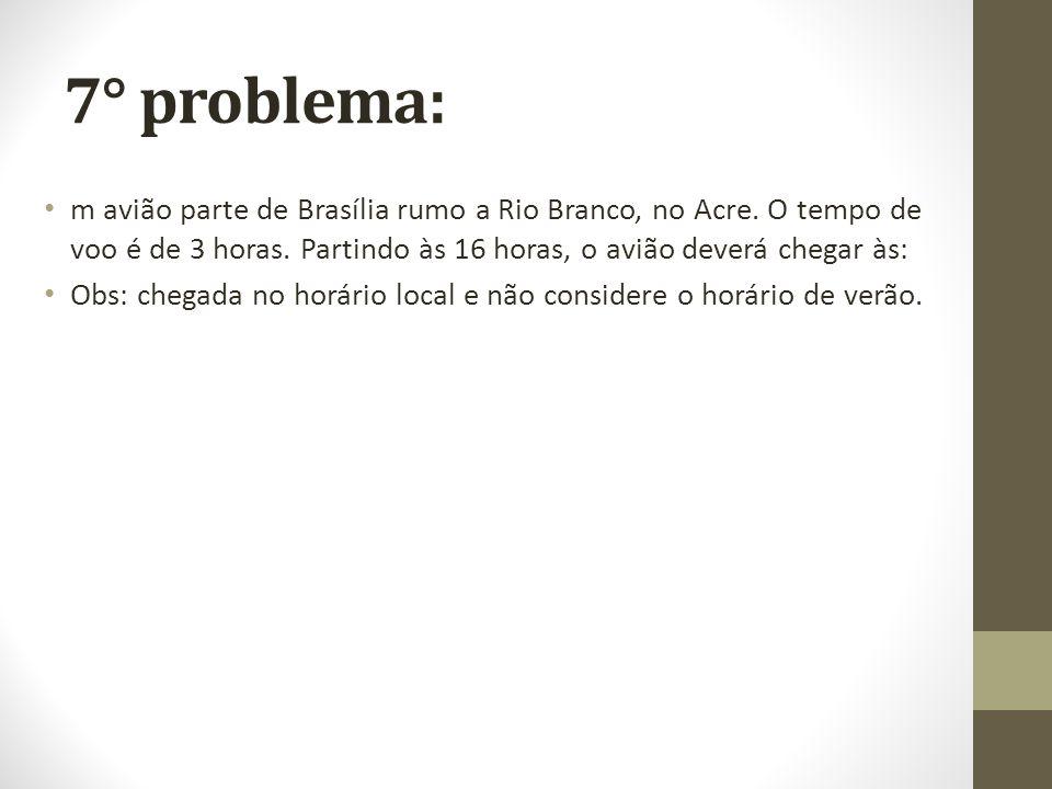 7° problema: m avião parte de Brasília rumo a Rio Branco, no Acre. O tempo de voo é de 3 horas. Partindo às 16 horas, o avião deverá chegar às: Obs: c