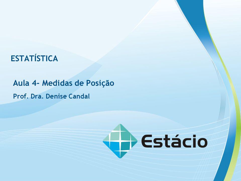 ESTATÍSTICA Aula 4- Medidas de Posição Prof. Dra. Denise Candal