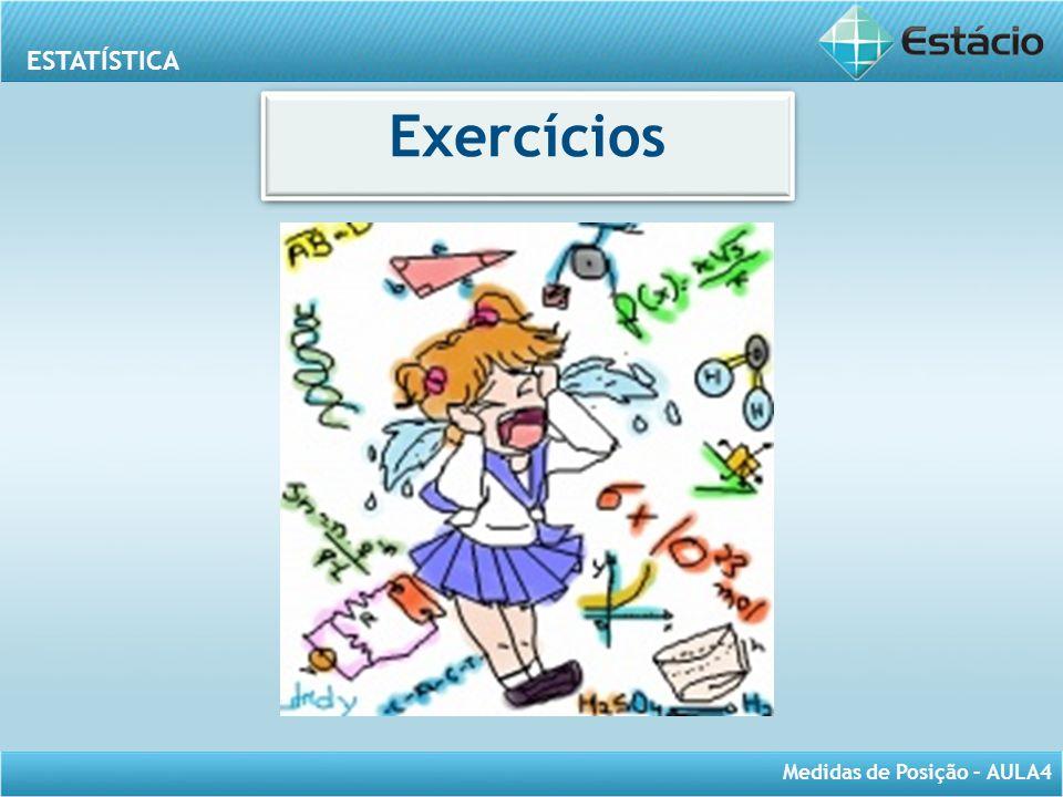 ESTATÍSTICA Medidas de Posição – AULA4 Exercícios