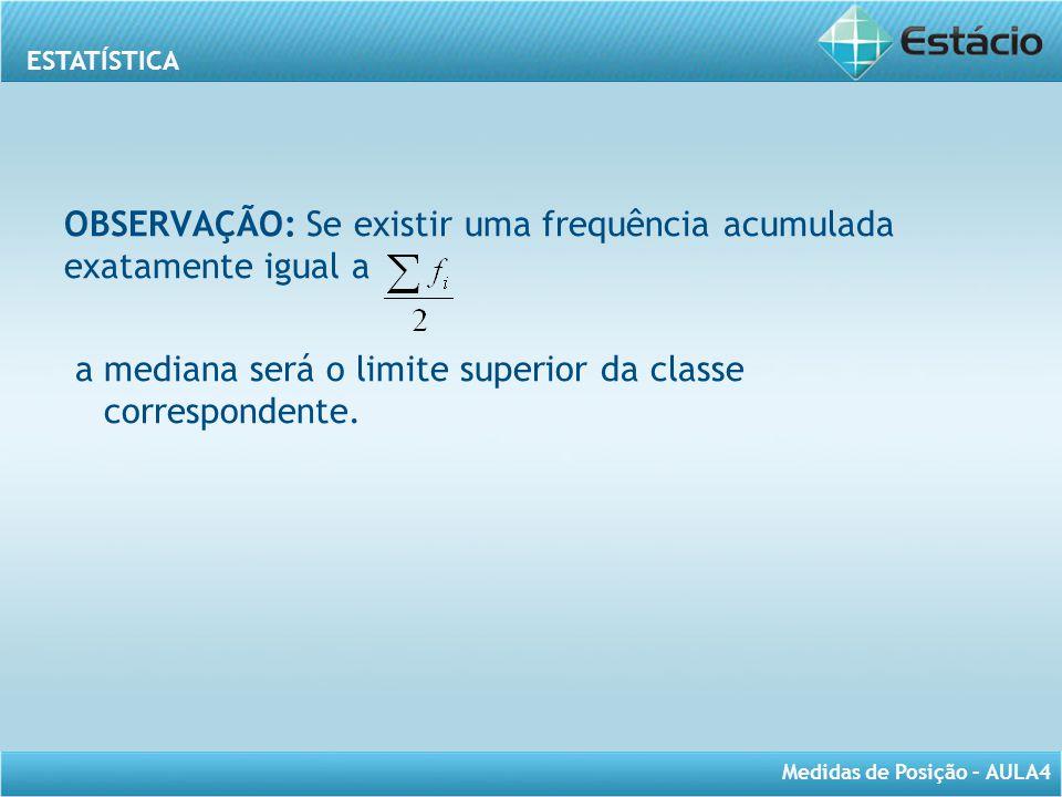 ESTATÍSTICA Medidas de Posição – AULA4 OBSERVAÇÃO: Se existir uma frequência acumulada exatamente igual a a mediana será o limite superior da classe c